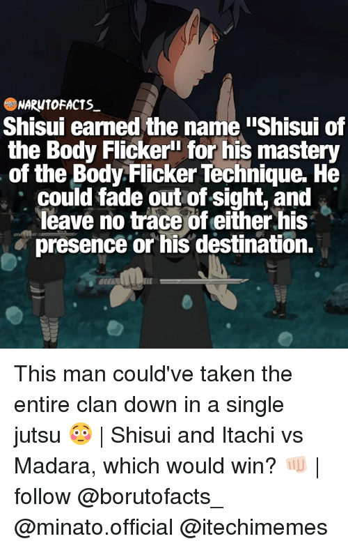 "tracee: NARUTO FACTS  Shisui earned the name iShisui of  the Body Flicker"" for his mastery  of the Body Flicker Technique. He  could fade out of sight, and  leave no trace of either his  presence or his destination. This man could've taken the entire clan down in a single jutsu 😳 