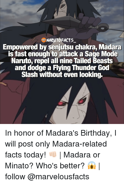 Repeled: NARUTOFACTS  Empowered by senjutsu chakra, Madara  is fast enough to attack a Sage Mode  Naruto, repel all nine Tailed Beasts  and dodge a Flying Thunder God  Slash without even looking. In honor of Madara's Birthday, I will post only Madara-related facts today! 👊🏻 | Madara or Minato? Who's better? 😱 | follow @marvelousfacts