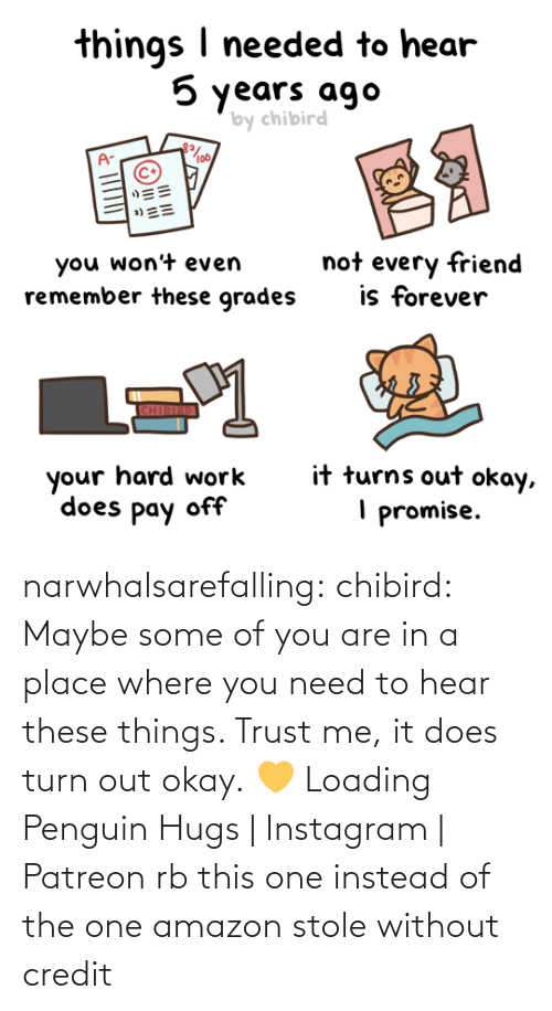 Without: narwhalsarefalling: chibird:  Maybe some of you are in a place where you need to hear these things. Trust me, it does turn out okay. 💛   Loading Penguin Hugs | Instagram | Patreon     rb this one instead of the one amazon stole without credit