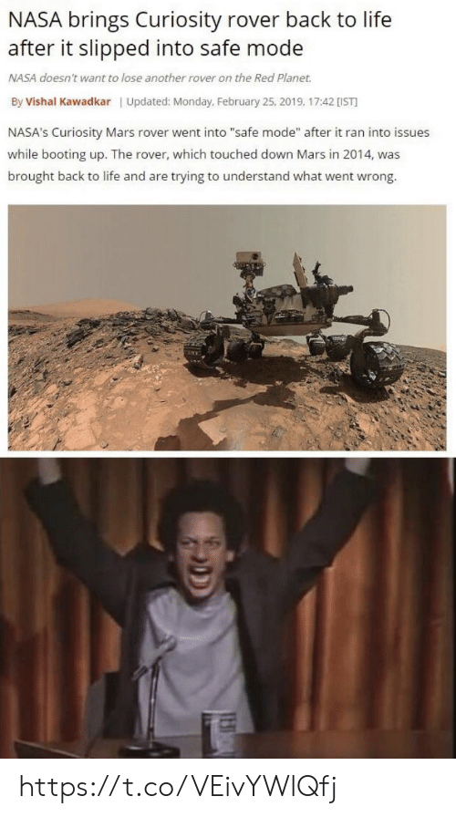"""Life, Memes, and Nasa: NASA brings Curiosity rover back to life  after it slipped into safe mode  NASA doesn't want to lose another rover on the Red Planet.  By Vishal Kawadkar Updated: Monday, February 25, 2019, 17:42 [IST  NASA's Curiosity Mars rover went into """"safe mode"""" after it ran into issues  while booting up. The rover, which touched down Mars in 2014, was  brought back to life and are trying to understand what went wrong. https://t.co/VEivYWlQfj"""