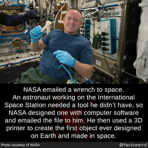 the international: NASA emailed a wrench to space.  An astronaut working on the International  Space Station needed a tool he didn't have, so  NASA designed one with computer software  and emailed the file to him. He then used a 3D  printer to create the first object ever designed  on Earth and made in space.  Photo courtesy of NASA  @factsweird