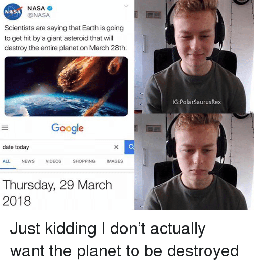 Google, Memes, and Nasa: NASA  @NASA  NASA  Scientists are saying that Earth is going  to get hit by a giant asteroid that will  destroy the entire planet on March 28th.  IG:PolarSaurusRex  Google  date today  ALL  NEWS  VIDEOS  SHOPPING  IMAGES  Thursday, 29 March  2018 Just kidding I don't actually want the planet to be destroyed