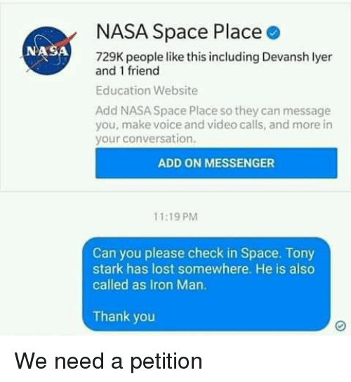 Iron Man, Memes, and Nasa: NASA Space Place  NASA  729K people like this including Devansh lyer  and 1 friend  Education Website  Add NASA Space Place so they can message  you, make voice and video calls, and more in  your conversation.  ADD ON MESSENGER  11:19 PM  Can you please check in Space. Tony  stark has lost somewhere. He is also  called as Iron Man.  Thank you We need a petition