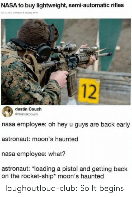 it begins: NASA to buy lightweight, semi-automatic rifles  n 2, 20a eteA ecunty n  12  dustin Couch  @Dustinkcouch  nasa employee: oh hey u guys are back early  astronaut: moon's haunted  nasa employee: what?  astronaut: *loading a pistol and getting back  on the rocket-ship* moon's haunted laughoutloud-club:  So It begins