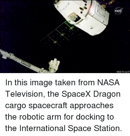 Memes, Nasa, and Taken: NASA TV via AP In this image taken from NASA Television, the SpaceX Dragon cargo spacecraft approaches the robotic arm for docking to the International Space Station.