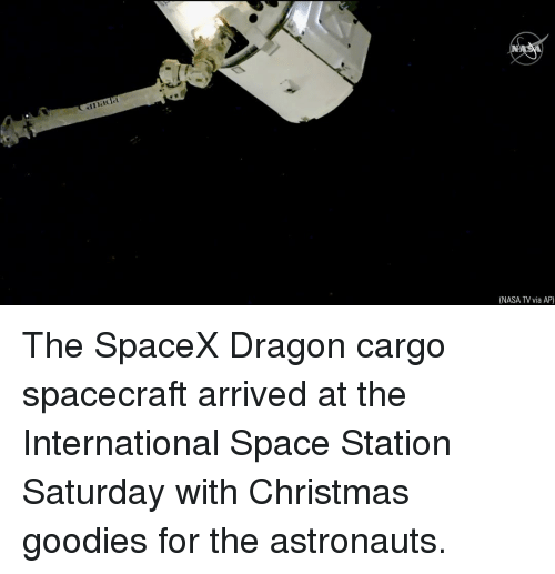 Christmas, Memes, and Nasa: NASA TV via AP) The SpaceX Dragon cargo spacecraft arrived at the International Space Station Saturday with Christmas goodies for the astronauts.