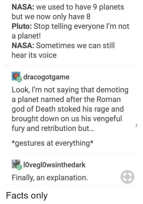 Facts Only: NASA: we used to have 9 planets  but we now only have 8  Pluto: Stop telling everyone I'm not  a planet!  NASA: Sometimes we can still  hear its voice  dracogotgame  Look, I'm not saying that demoting  a planet named after the Roman  god of Death stoked his rage and  brought down on us his vengefu  fury and retribution but.  *gestures at everything*  lOveglowsinthedark  Finally, an explanation Facts only