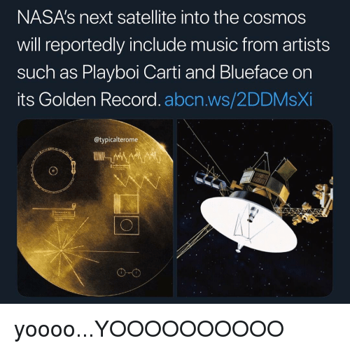 Playboi Carti: NASA's next satellite into the cosmos  will reportedly include music from artists  such as Playboi Carti and Blueface on  its Golden Record. abcn.ws/2DDMsXi  @typicalterome  о-о yoooo...YOOOOOOOOOO