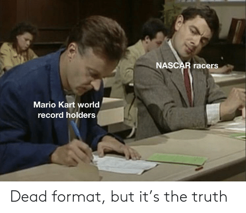 nascar: NASCAR racers  Mario Kart world  record holders Dead format, but it's the truth