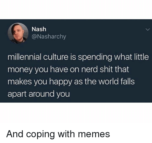 Memes, Money, and Nerd: Nash  @Nasharchy  millennial culture is spending what little  money you have on nerd shit that  makes you happy as the world falls  apart around you And coping with memes