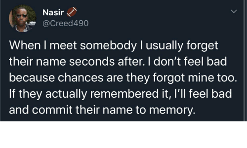Bad, Mine, and Memory: Nasir  @Creed490  When I meet somebody I usually forget  their name seconds after. I don't feel bad  because chances are they forgot mine too.  If they actually remembered it, I'll feel bad  and commit their name to memory.