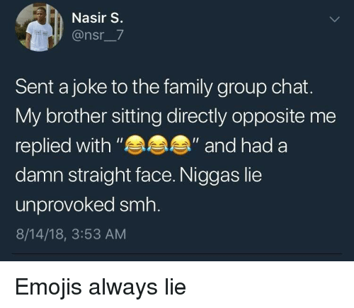 "Family, Group Chat, and Smh: Nasir S.  @nsr_7  Sent a joke to the family group chat.  My brother sitting directly opposite me  replied with""  damn straight face. Niggas lie  unprovoked smh.  8/14/18, 3:53 AM  ""and had a Emojis always lie"
