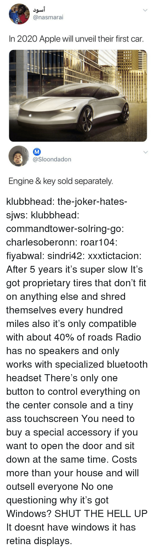 Shred: @nasmarai  In 2020 Apple will unveil their first car.  @Sloondadon  Engine & key sold separately klubbhead:  the-joker-hates-sjws:   klubbhead:  commandtower-solring-go:  charlesoberonn:  roar104:  fiyabwal:   sindri42:  xxxtictacion: After 5 years it's super slow  It's got proprietary tires that don't fit on anything else and shred themselves every hundred miles also it's only compatible with about 40% of roads   Radio has no speakers and only works with specialized bluetooth headset   There's only one button to control everything on the center console and a tiny ass touchscreen  You need to buy a special accessory if you want to open the door and sit down at the same time.   Costs more than your house and will outsell everyone   No one questioning why it's got Windows?   SHUT THE HELL UP   It doesnt have windows it has retina displays.