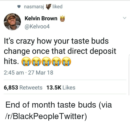 Blackpeopletwitter, Crazy, and Change: nasmaraj liked  Kelvin Brown  @Kelvoo4  It's crazy how your taste buds  change once that direct deposit  hits.  2:45 am 27 Mar 18  6,853 Retweets 13.5K Likes <p>End of month taste buds (via /r/BlackPeopleTwitter)</p>