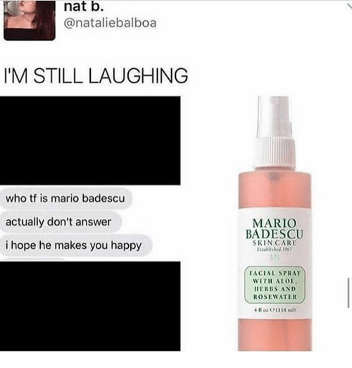 answeres: nat b.  @nataliebalboa  IM STILL LAUGHING  who tf is mario badescu  actually don't answer  i hope he makes you happy  MARIO  BADESCU  SKINCARE  Estelrshed 190  FACIAL SPRAY  WITH ALOE  ERBS AND  ROSEWATER  4 oz C(118 m
