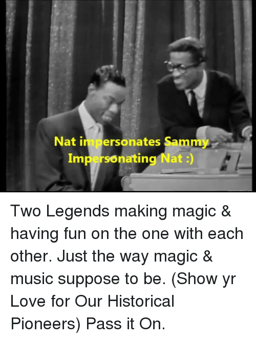 Impersonable: Nat in personates Sammy  Impersonating Nat Two Legends making magic & having fun on the one with each other. Just the way magic & music suppose to be. (Show yr Love for Our Historical Pioneers) Pass it On.