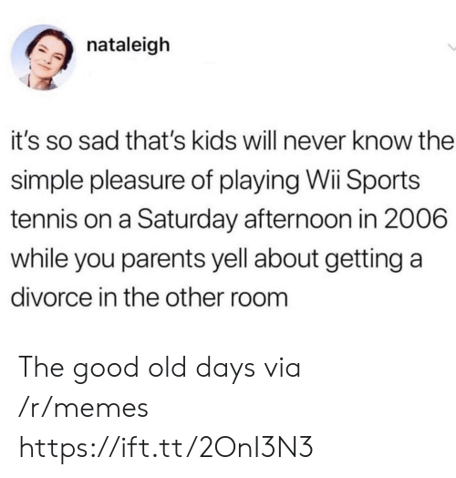 Memes, Parents, and Sports: nataleigh  it's so sad that's kids will never know the  simple pleasure of playing Wii Sports  tennis on a Saturday afternoon in 2006  while you parents yell about getting a  divorce in the other room The good old days via /r/memes https://ift.tt/2OnI3N3