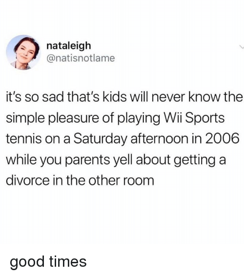 Parents, Sports, and Good: nataleigh  @natisnotlame  it's so sad that's kids will never know the  simple pleasure of playing Wii Sports  tennis on a Saturday afternoon in 2006  while you parents yell about getting a  divorce in the other room good times