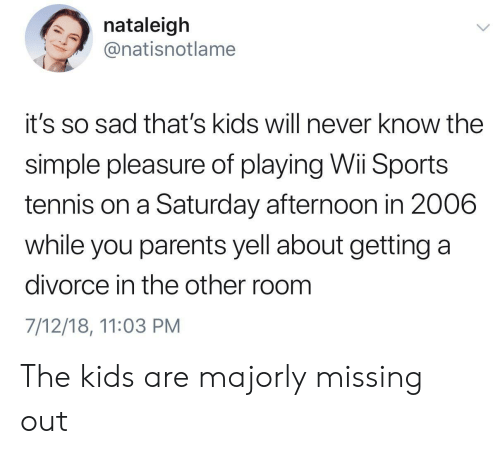 Missing Out: nataleigh  @natisnotlame  it's so sad that's kids will never know the  simple pleasure of playing Wi Sports  tennis on a Saturday afternoon in 2006  while you parents yell about getting a  divorce in the other room  7/12/18, 11:03 PM The kids are majorly missing out