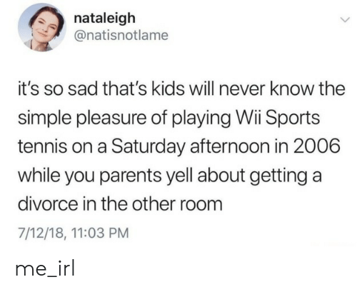 Parents, Sports, and Kids: nataleigh  @natisnotlame  it's so sad that's kids will never know the  simple pleasure of playing Wii Sports  tennis on a Saturday afternoon in 2006  while you parents yell about getting a  divorce in the other room  7/12/18, 11:03 PM me_irl
