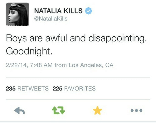 Los Angeles, Boys, and Los Angeles Ca: NATALIA KILLS  @NataliaKills  Boys are awful and disappointing.  Goodnight.  2/22/14, 7:48 AM from Los Angeles, CA  235 RETWEETS 225 FAVORITES