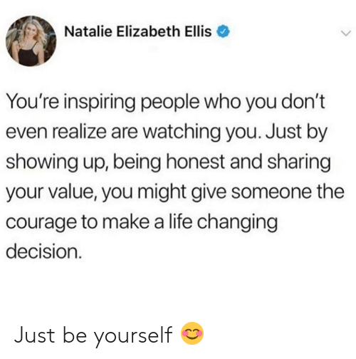 ellis: Natalie Elizabeth Ellis  You're inspiring people who you don't  even realize are watching you. Just by  showing up, being honest and sharing  your value, you might give someone the  courage to makea life changing  decision Just be yourself 😊
