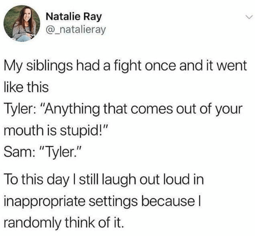 "Funny, Tumblr, and Fight: Natalie Ray  @_natalieray  My siblings had a fight once and it went  like this  Tyler: ""Anything that comes out of your  mouth is stupid!""  Sam: ""Tyler.""  To this day I still laugh out loud in  inappropriate settings because l  randomly think of it."