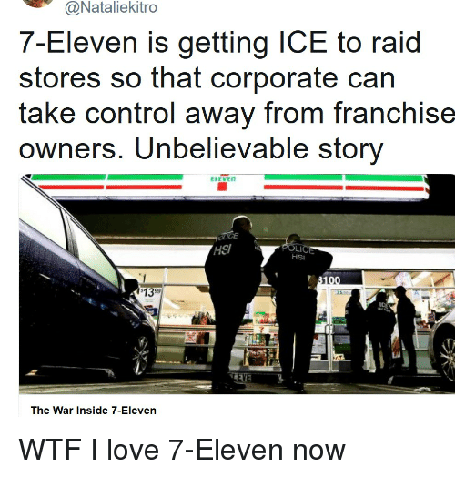 7-Eleven, Love, and Wtf: @Nataliekitro  en is getting ICE to raid  7-Elev  stores so that corporate can  take control away from franchise  owners. Unbelievable storv  ELEVE  HSI  LI  HSI  1399  iC  The War Inside 7-Eleven