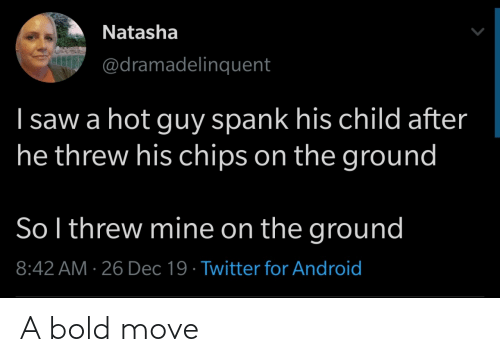 mine: Natasha  @dramadelinquent  I saw a hot guy spank his child after  he threw his chips on the ground  So l threw mine on the ground  8:42 AM · 26 Dec 19 · Twitter for Android A bold move