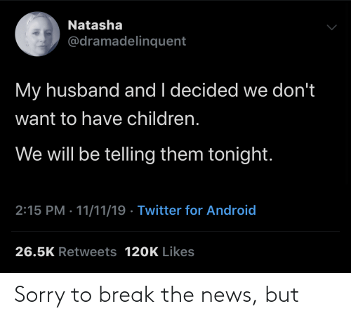 My Husband: Natasha  @dramadelinquent  My husband and I decided we don't  want to have children.  We will be telling them tonight.  2:15 PM 11/11/19 Twitter for Android  26.5K Retweets 120K Likes Sorry to break the news, but