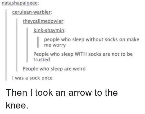Weird, Arrow, and Sleep: natashapaigeee:  cerulean-warbler  theycallmedowler  kink-shaymin:  people who sleep without socks on make  me worry  People who sleep WITH socks are not to be  trusted  People who sleep are weird  I was a sock once Then I took an arrow to the knee.