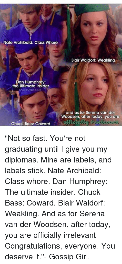 you deserved it: Nate Archibald: Class Whore  Blair Waldorf: Weakling  an Humphrey:  the Ultimate Insider  BLAKERELATED 2z25  and as for Serena van der  Woodsen, after today, you are  Chuck Bass: Coward ''Not so fast. You're not graduating until I give you my diplomas. Mine are labels, and labels stick. Nate Archibald: Class whore. Dan Humphrey: The ultimate insider. Chuck Bass: Coward. Blair Waldorf: Weakling. And as for Serena van der Woodsen, after today, you are officially irrelevant. Congratulations, everyone. You deserve it.''- Gossip Girl.
