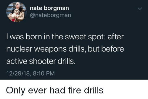 the sweet: nate borgman  @nateborgman  I was born in the sweet spot: after  nuclear weapons drills, but before  active shooter drills.  12/29/18, 8:10 PM Only ever had fire drills