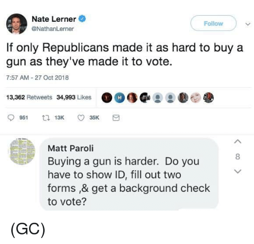 Memes, 🤖, and Gun: Nate Lerner  Follow  @NathanLerner  If only Republicans made it as hard to buy a  gun as they've made it to vote.  7:57 AM 27 Oct 2018  13,362 Retweets 34,993 Likes  Matt Paroli  Buying a gun is harder. Do you  have to show ID, fill out two  forms ,& get a background check  to vote?  8 (GC)
