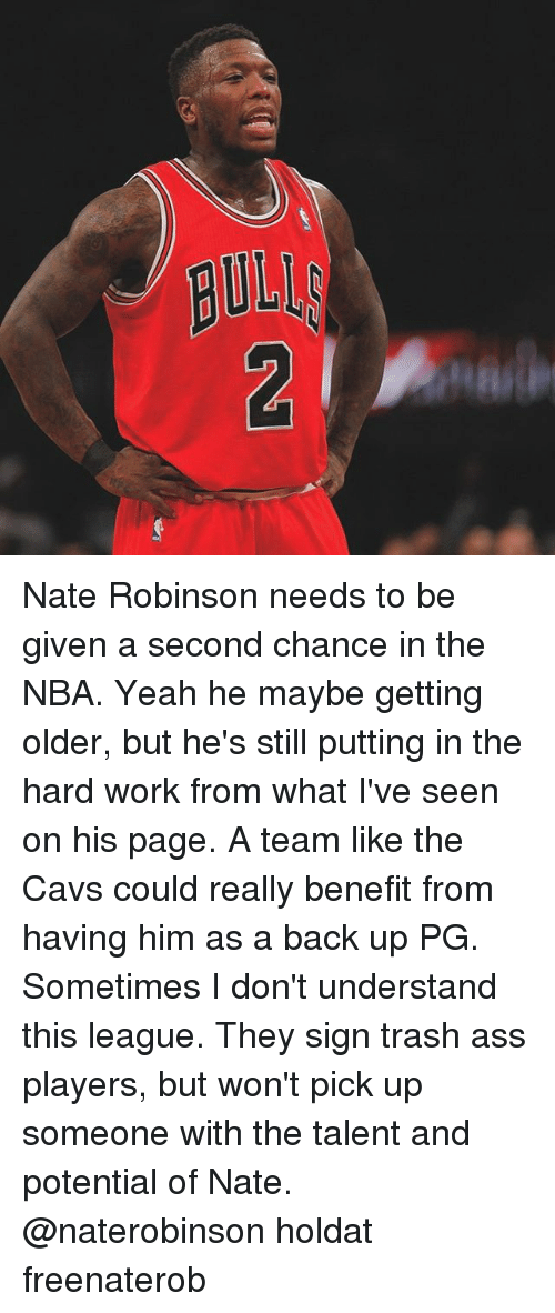 Nate Robinson: Nate Robinson needs to be given a second chance in the NBA. Yeah he maybe getting older, but he's still putting in the hard work from what I've seen on his page. A team like the Cavs could really benefit from having him as a back up PG. Sometimes I don't understand this league. They sign trash ass players, but won't pick up someone with the talent and potential of Nate. @naterobinson holdat freenaterob