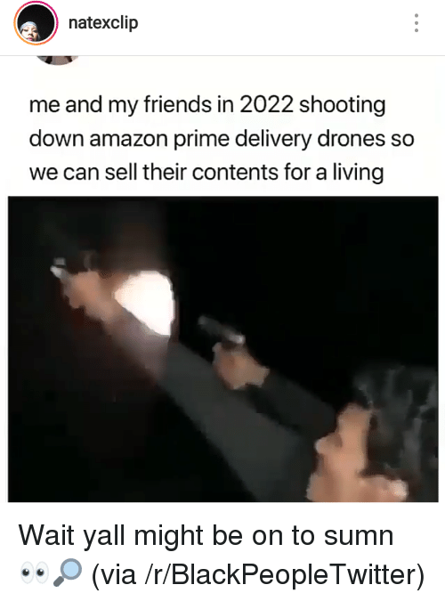 Amazon, Amazon Prime, and Blackpeopletwitter: natexclip  me and my friends in 2022 shooting  down amazon prime delivery drones so  we can sell their contents for a living Wait yall might be on to sumn 👀🔎 (via /r/BlackPeopleTwitter)
