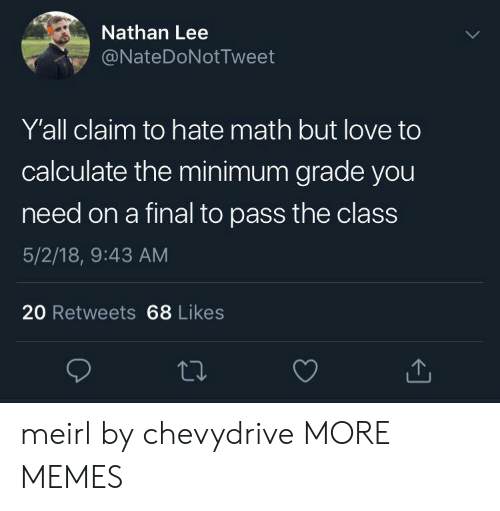 Dank, Love, and Memes: Nathan Lee  @NateDoNotTweet  Y'all claim to hate math but love to  calculate the minimum grade you  need on a final to pass the class  5/2/18, 9:43 AM  20 Retweets 68 Likes meirl by chevydrive MORE MEMES