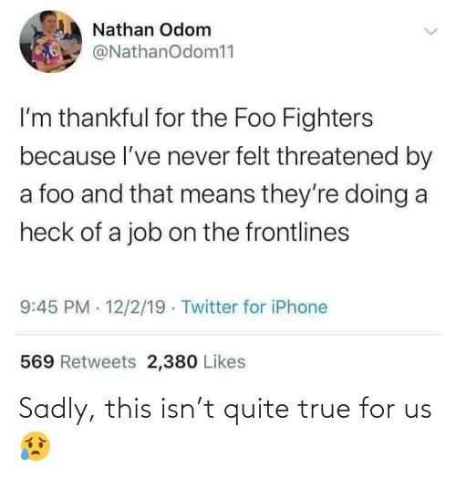 Foo Fighters, Iphone, and True: Nathan Odom  @NathanOdom11  I'm thankful for the Foo Fighters  because l've never felt threatened by  a foo and that means they're doing a  heck of a job on the frontlines  9:45 PM 12/2/19 · Twitter for iPhone  569 Retweets 2,380 Likes Sadly, this isn't quite true for us 😥
