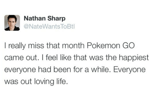 Pokemon GO: Nathan Sharp  @NateWants ToBt  I really miss that month Pokemon GO  came out. I feel like that was the happiest  everyone had been for a while. Everyone  was out loving life.