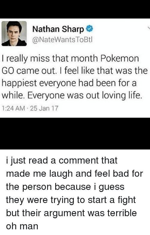 Terribler: Nathan Sharp  @NateWants ToBtl  I really miss that month Pokemon  GO came out. feel like that was the  happiest everyone had been for a  while. Everyone was out loving life.  1:24 AM 25 Jan 17 i just read a comment that made me laugh and feel bad for the person because i guess they were trying to start a fight but their argument was terrible oh man