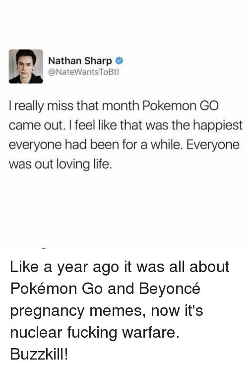 Beyonce, Fucking, and Life: Nathan Sharp  @NateWantsToBtl  I really miss that month Pokemon GO  came out. I feel like that was the happiest  everyone had been for a while. Everyone  was out loving life. Like a year ago it was all about Pokémon Go and Beyoncé pregnancy memes, now it's nuclear fucking warfare. Buzzkill!