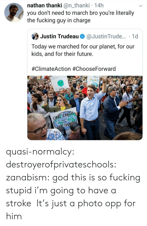 stroke: nathan thanki @n_thanki 14h  you don't need to march bro you're literally  the fucking guy in charge  Justin Trudeau  @Justin Trude.... 1d  Today we marched for our planet, for our  kids, and for their future.  #ClimateAction #ChooseForward  Pt  PLANE  S  LE CLINT  ONE EARTH  E CHANE quasi-normalcy: destroyerofprivateschools:  zanabism: god this is so fucking stupid i'm going to have a stroke   It's just a photo opp for him