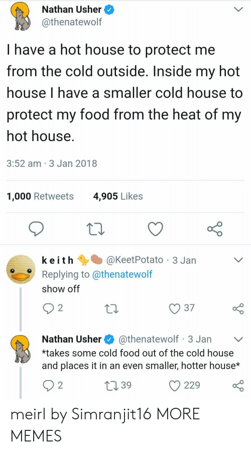 Dank, Food, and Memes: Nathan Usher  @thenatewolf  I have a hot house to protect me  from the cold outside. Inside my hot  house I have a smaller cold house to  protect my food from the heat of my  hot house  3:52 am 3 Jan 2018  1,000 Retweets  4,905 Likes  k e i t h @KeetPotato-3 Jan  Replying to @thenatewolf  show off  10  37  Nathan Usher@thenatewolf 3 Jan v  *takes some cold food out of the cold house  and places it in an even smaller, hotter house*  39  229 o meirl by Simranjit16 MORE MEMES