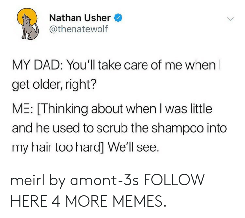 take care of me: Nathan Usher  @thenatewolf  MY DAD: You'll take care of me when l  get older, right?  ME: [Thinking about when l was little  and he used to scrub the shampoo into  my hair too hard] We'll see. meirl by amont-3s FOLLOW HERE 4 MORE MEMES.