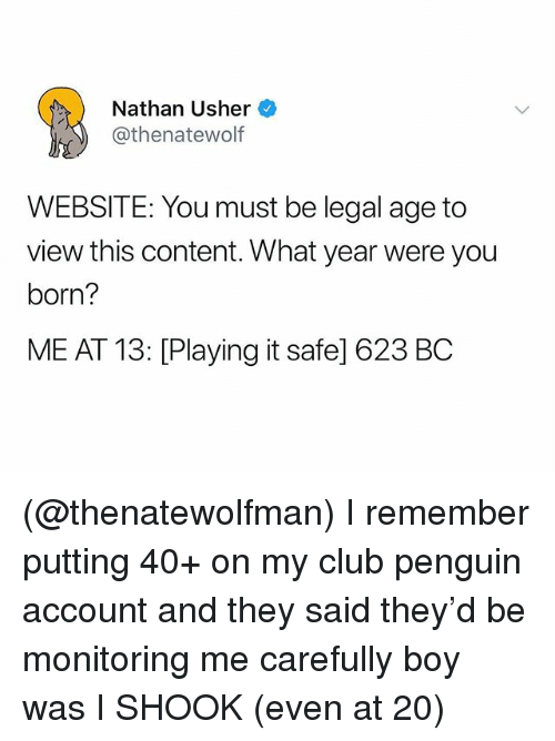 Club, Usher, and Penguin: Nathan Usher  @thenatewolf  WEBSITE: You must be legal age to  view this content. What year were you  born?  ME AT 13: [Playing it safe] 623 BC (@thenatewolfman) I remember putting 40+ on my club penguin account and they said they'd be monitoring me carefully boy was I SHOOK (even at 20)