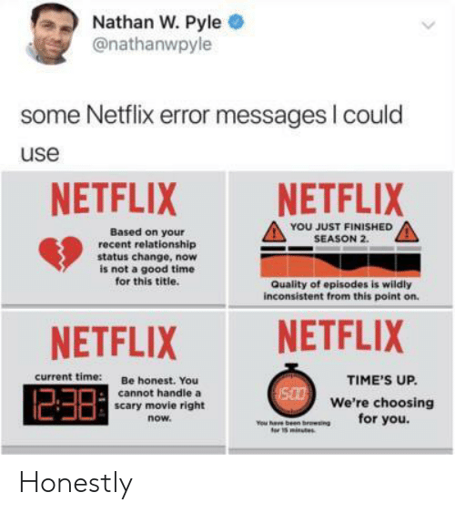 Netflix, Good, and Movie: Nathan W. Pyle .  @nathanwpyle  some Netflix error messages I could  use  NETFLIXNETFLIX  YOU JUST FINISHED  SEASON 2.  Based on your  recent relationship  status change, now  is not a good time  for this title.  Quality of episodes is wildly  inconsistent from this point on.  NETFLIX NETFLIX  current time:  Be honest. You  TIME'S UP.  238  cannot handle a  We're choosing  for you.  scary movie right  now  s minutes Honestly