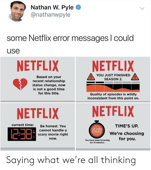 Relationship Status: Nathan W. Pyle  @nathanwpyle  some Netflix error messages l could  use  NETFLIX NETFLIX  YOU JUST FINISHED  SEASON 2.  Based on your  recent relationship  status change, now  is not a good time  for this title.  Quality of episodes is wildly  inconsistent from this point on.  NETFLIX NETFLIX  current time:  Be honest. You  cannot handle a  scary movie right  now.  TIME'S UP.  We're choosing  /S  PM  You have been browsing for you.  for 15 minutes. Saying what we're all thinking