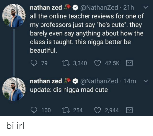 "dis: nathan zed  all the online teacher reviews for one of  @NathanZed 21h  my professors just say ""he's cute"". they  barely even say anything about how the  class is taught. this nigga better be  beautiful.  27 3,340  79  42.5K  nathan zed O @NathanZed 14m  update: dis nigga mad cute  O 100  t7 254  2,944 bi irl"