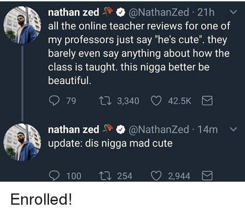 """Anaconda, Beautiful, and Cute: nathan zed@NathanZed 21h  all the online teacher reviews for one of  my professors just say """"he's cute. they  barely even say anything about how the  class is taught. this nigga better be  beautiful  79  3,340 42.5K  nathan zed@NathanZed 14m  update: dis nigga mad cute  100  254 2,944 Enrolled!"""