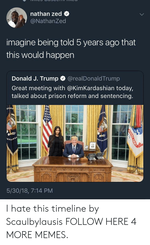 Would Happen: nathan zed  @NathanZed  imagine being told 5 years ago that  this would happen  Donald J. Trump  @realDonaldTrump  Great meeting with @KimKardashian today,  talked about prison reform and sentencing.  5/30/18, 7:14 PM  STATE  ARM I hate this timeline by Scaulbylausis FOLLOW HERE 4 MORE MEMES.
